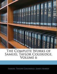 The Complete Works of Samuel Taylor Coleridge, Volume 6 by James Marsh