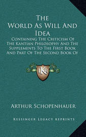 The World as Will and Idea: Containing the Criticism of the Kantian Philosophy and the Supplements to the First Book and Part of the Second Book of Volume One V2 by Arthur Schopenhauer