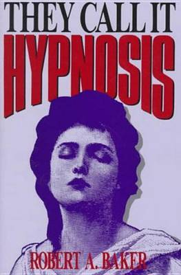 They Call It Hypnosis by Robert A. Baker