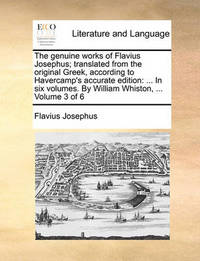 The Genuine Works of Flavius Josephus; Translated from the Original Greek, According to Havercamp's Accurate Edition: In Six Volumes. by William Whiston, ... Volume 3 of 6 by Flavius Josephus