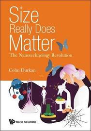 Size Really Does Matter: The Nanotechnology Revolution by Colm Durkan