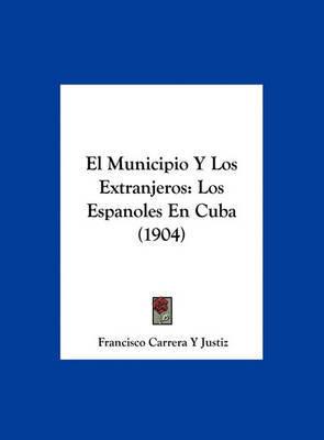 El Municipio y Los Extranjeros: Los Espanoles En Cuba (1904) by Francisco Carrera y Justiz image