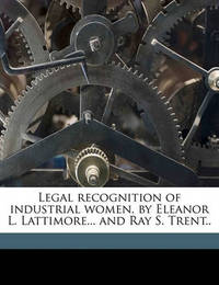 Legal Recognition of Industrial Women, by Eleanor L. Lattimore... and Ray S. Trent.. by Eleanor Larrabee Lattimore