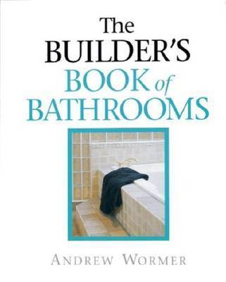 The Builder's Guide to Bathrooms by Andrew Wormer