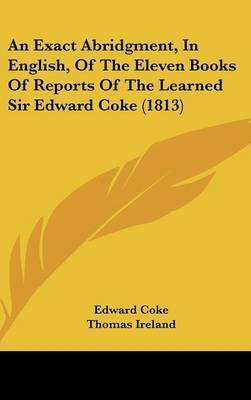 An Exact Abridgment, in English, of the Eleven Books of Reports of the Learned Sir Edward Coke (1813) by Edward Coke, Sir