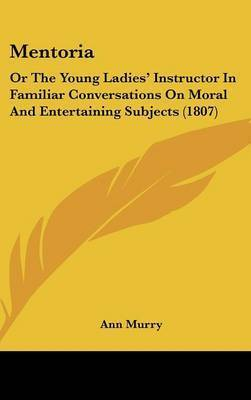Mentoria: Or The Young Ladies' Instructor In Familiar Conversations On Moral And Entertaining Subjects (1807) by Ann Murry