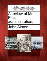 A Review of Mr. Pitt's Administration. by John Almon