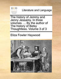 The History of Jemmy and Jenny Jessamy. in Three Volumes. ... by the Author of the History of Betsy Thoughtless. Volume 3 of 3 by Eliza Fowler Haywood