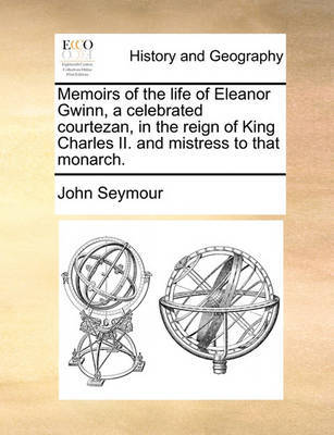 Memoirs of the Life of Eleanor Gwinn, a Celebrated Courtezan, in the Reign of King Charles II. and Mistress to That Monarch by John Seymour
