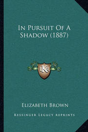 In Pursuit of a Shadow (1887) by Elizabeth Brown