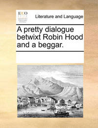 A Pretty Dialogue Betwixt Robin Hood and a Beggar. by Multiple Contributors