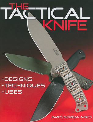The Tactical Knife: Designs, Techniques, Uses by James Morgan Ayres