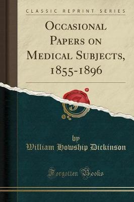 Occasional Papers on Medical Subjects, 1855-1896 (Classic Reprint) by William Howship Dickinson
