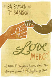 Love Mercy: A Mother and Daughter's Journey from the American Dream to the Kingdom of God by Lisa Samson image