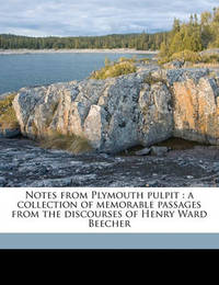 Notes from Plymouth Pulpit: A Collection of Memorable Passages from the Discourses of Henry Ward Beecher by Henry Ward Beecher