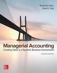 Managerial Accounting: Creating Value in a Dynamic Business Environment by Ronald W Hilton