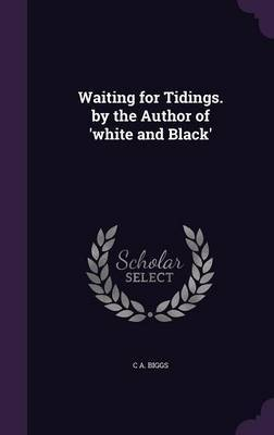 Waiting for Tidings. by the Author of 'White and Black' by C A Biggs