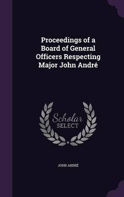 Proceedings of a Board of General Officers Respecting Major John Andre by Andre