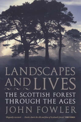 Landscapes And Lives: The Scottish Forest Through The Ages by John Fowler