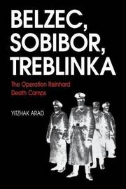 Belzec, Sobibor, Treblinka: The Operation Reinhard Death Camps by Yitzhak Arad