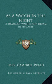 As a Watch in the Night: A Drama of Waking and Dream in Five Acts by Mrs Campbell Praed
