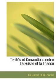 Traitacs Et Conventions Entre La Suisse Et La France by La Suisse et la France
