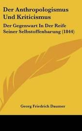 Der Anthropologismus Und Kriticismus: Der Gegenwart in Der Reife Seiner Selbstoffenbarung (1844) by Georg Friedrich Daumer