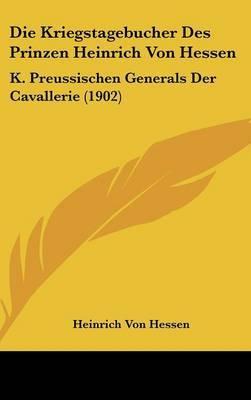Die Kriegstagebucher Des Prinzen Heinrich Von Hessen: K. Preussischen Generals Der Cavallerie (1902) by Heinrich Von Hessen image