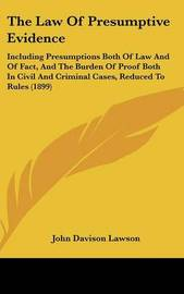 The Law of Presumptive Evidence: Including Presumptions Both of Law and of Fact, and the Burden of Proof Both in Civil and Criminal Cases, Reduced to Rules (1899) by John Davison Lawson