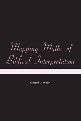 Mapping Myths of Biblical Interpretation by Richard G. Walsh