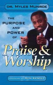 Purpose and Power of Praise & Worship by Myles Munroe