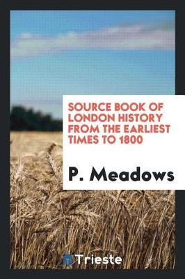 Source Book of London History from the Earliest Times to 1800 by P. Meadows