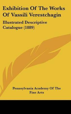 Exhibition of the Works of Vassili Verestchagin: Illustrated Descriptive Catalogue (1889) by Academy Of the Fine Arts Pennsylvania Academy of the Fine Arts image