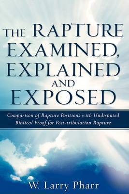 The Rapture Examined, Explained and Exposed by W. Larry Pharr