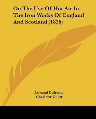 On The Use Of Hot Air In The Iron Works Of England And Scotland (1836) by Armand Dufrenoy