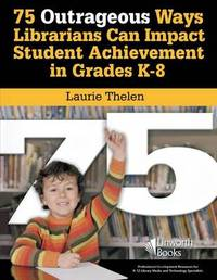 75 Outrageous Ways Librarians Can Impact Student Achievement in Grades K-8 by Laurie Thelen image