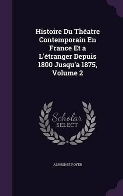 Histoire Du Theatre Contemporain En France Et A L'Etranger Depuis 1800 Jusqu'a 1875, Volume 2 by Alphonse Royer image