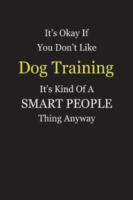 It's Okay If You Don't Like Dog Training It's Kind Of A Smart People Thing Anyway by Unixx Publishing