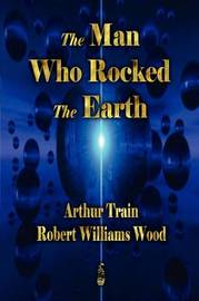 The Man Who Rocked the Earth by Arthur Cheney Train