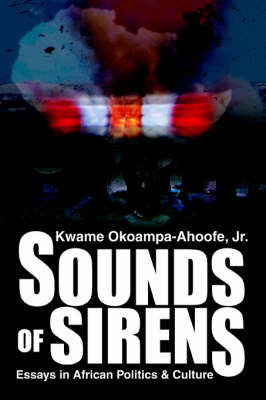 Sounds of Sirens: Essays in African Politics & Culture by Kwame Okoampa-Ahoofe Jr.