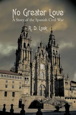 No Greater Love: A Story of the Spanish Civil War by R.D. Lock