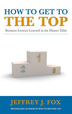 How to Get to the Top by Jeffrey J Fox