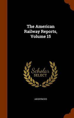 The American Railway Reports, Volume 15 by * Anonymous
