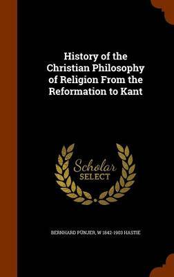 History of the Christian Philosophy of Religion from the Reformation to Kant by Bernhard Punjer