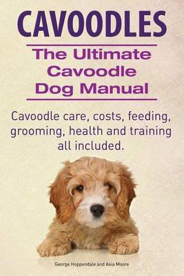 Cavoodles. Ultimate Cavoodle Dog Manual. Cavoodle care, costs, feeding, grooming, health and training all included. by George Hoppendale