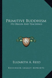 Primitive Buddhism: Its Origin and Teachings by Elizabeth A. Reed