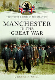 Manchester in the Great War by Joseph O'Neill