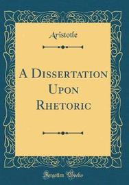 A Dissertation Upon Rhetoric (Classic Reprint) by Aristotle Aristotle image