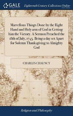 Marvellous Things Done by the Right Hand and Holy Arm of God in Getting Him the Victory. a Sermon Preached the 18th of July, 1745. Being a Day Set Apart for Solemn Thanksgiving to Almighty God by Charles Chauncy