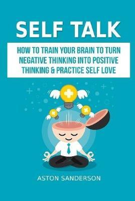 Self Talk: How to Train Your Brain to Turn Negative Thinking into Positive Thinking & Practice Self Love by Aston Sanderson